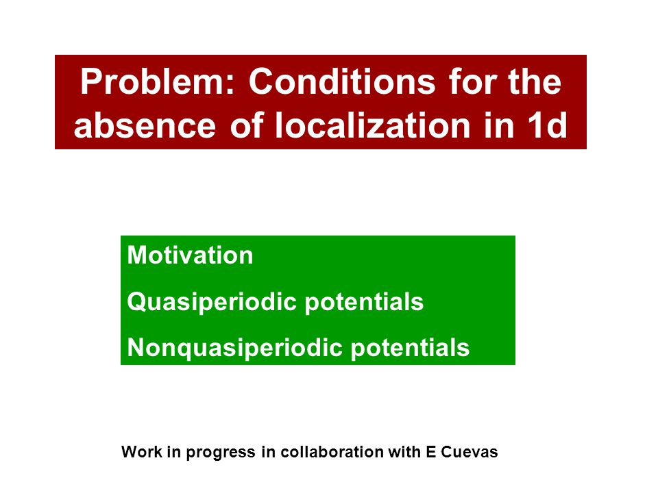 Problem: Conditions for the absence of localization in 1d Motivation Quasiperiodic potentials Nonquasiperiodic potentials Work in progress in collaboration with E Cuevas