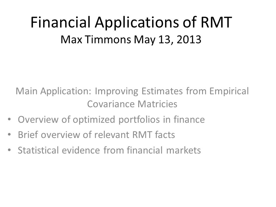 Financial Applications of RMT Max Timmons May 13, 2013 Main Application: Improving Estimates from Empirical Covariance Matricies Overview of optimized portfolios in finance Brief overview of relevant RMT facts Statistical evidence from financial markets