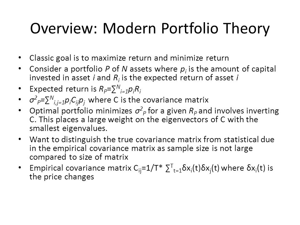 Overview: Modern Portfolio Theory Classic goal is to maximize return and minimize return Consider a portfolio P of N assets where p i is the amount of capital invested in asset i and R i is the expected return of asset i Expected return is R P =∑ N i=1 p i R i σ 2 P =∑ N i,j=1 p i C ij p j where C is the covariance matrix Optimal portfolio minimizes σ 2 P for a given R P and involves inverting C.