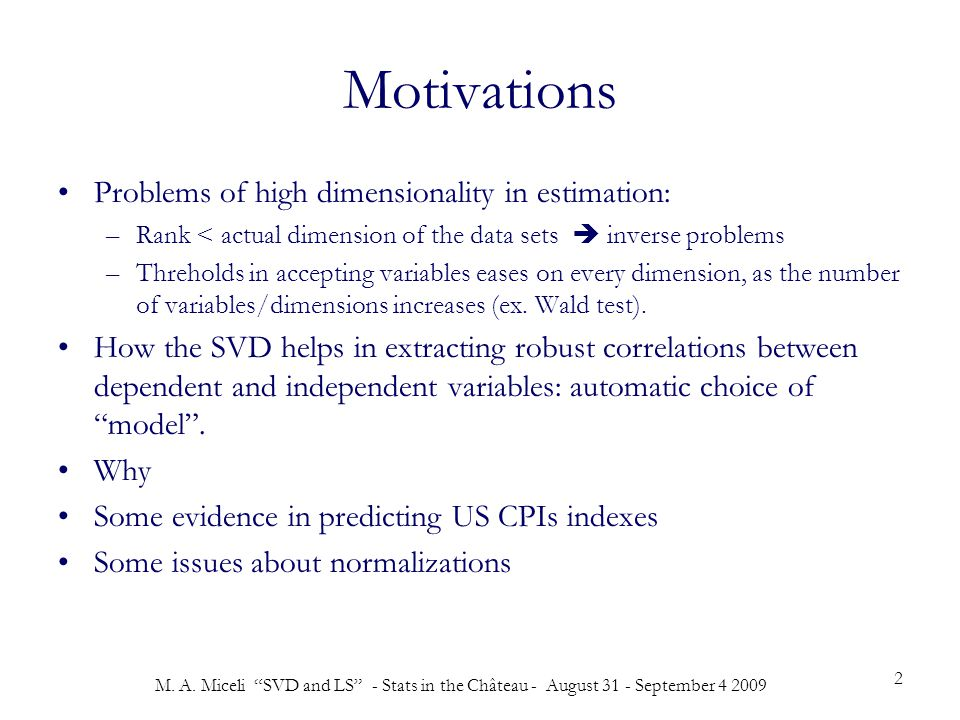 """M. A. Miceli """"SVD and LS"""" - Stats in the Château - August 31 - September 4 2009 2 Motivations Problems of high dimensionality in estimation: –Rank < a"""
