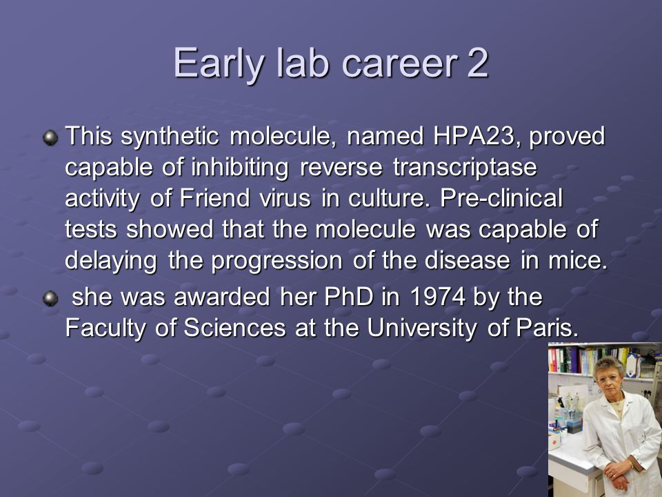 Early lab career 2 This synthetic molecule, named HPA23, proved capable of inhibiting reverse transcriptase activity of Friend virus in culture.