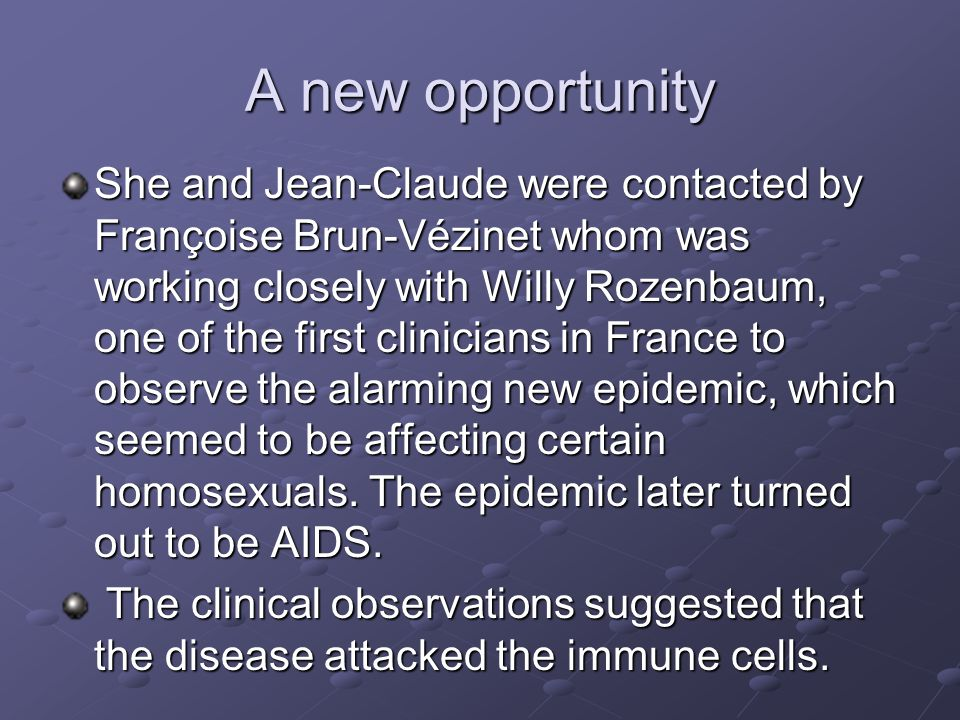 A new opportunity She and Jean-Claude were contacted by Françoise Brun-Vézinet whom was working closely with Willy Rozenbaum, one of the first clinicians in France to observe the alarming new epidemic, which seemed to be affecting certain homosexuals.