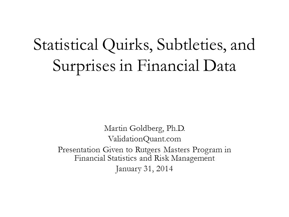 Statistical Quirks, Subtleties, and Surprises in Financial Data Martin Goldberg, Ph.D.