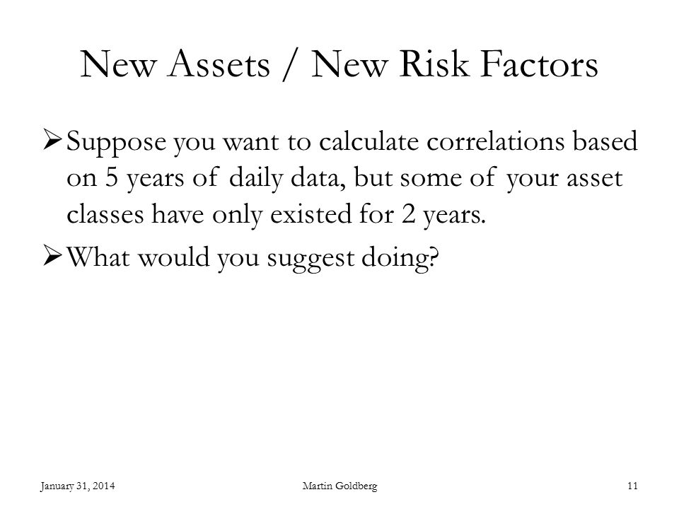 New Assets / New Risk Factors  Suppose you want to calculate correlations based on 5 years of daily data, but some of your asset classes have only existed for 2 years.