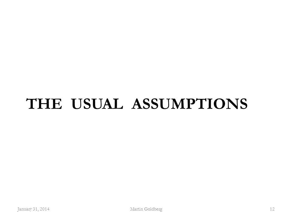 THE USUAL ASSUMPTIONS January 31, 2014Martin Goldberg12