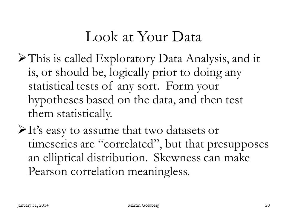 Look at Your Data  This is called Exploratory Data Analysis, and it is, or should be, logically prior to doing any statistical tests of any sort.