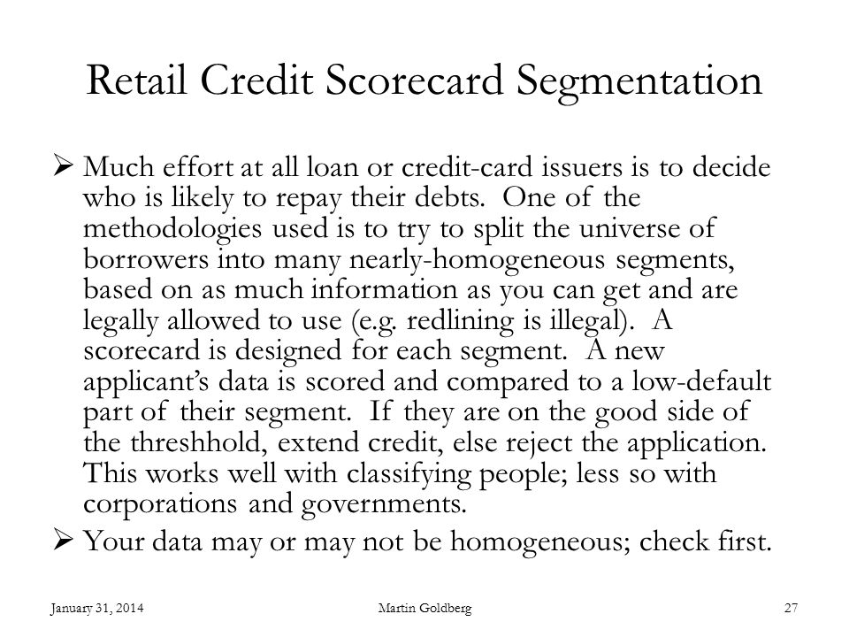 Retail Credit Scorecard Segmentation  Much effort at all loan or credit-card issuers is to decide who is likely to repay their debts.