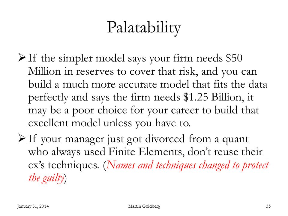 Palatability  If the simpler model says your firm needs $50 Million in reserves to cover that risk, and you can build a much more accurate model that fits the data perfectly and says the firm needs $1.25 Billion, it may be a poor choice for your career to build that excellent model unless you have to.