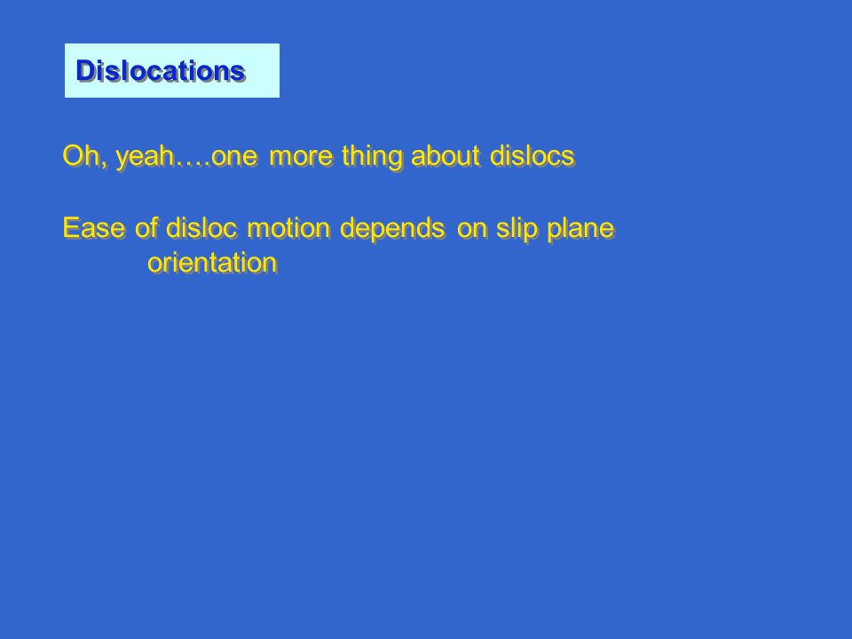 Oh, yeah….one more thing about dislocs Dislocations Ease of disloc motion depends on slip plane orientation Ease of disloc motion depends on slip plan