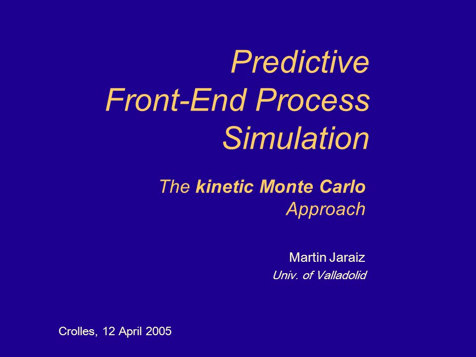 Predictive Front-End Process Simulation Crolles, 12 April 2005 The kinetic Monte Carlo Approach Martin Jaraiz Univ.