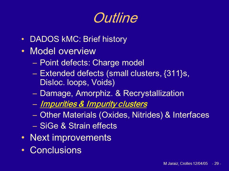 M Jaraiz, Crolles 12/04/05 - 29 - Outline DADOS kMC: Brief history Model overview –Point defects: Charge model –Extended defects (small clusters, {311}s, Disloc.