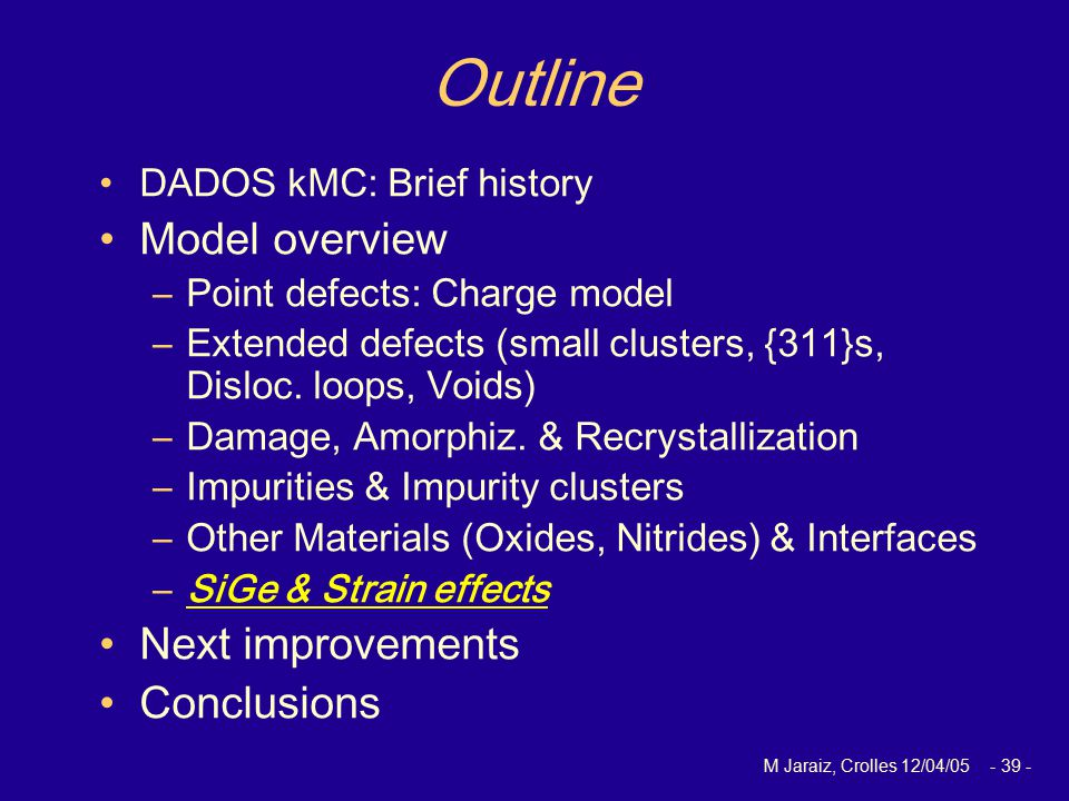 M Jaraiz, Crolles 12/04/05 - 39 - Outline DADOS kMC: Brief history Model overview –Point defects: Charge model –Extended defects (small clusters, {311}s, Disloc.