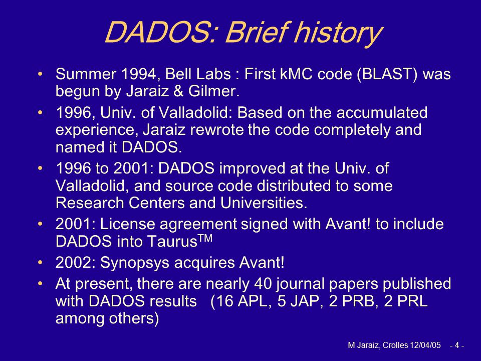 M Jaraiz, Crolles 12/04/05 - 4 - DADOS: Brief history Summer 1994, Bell Labs : First kMC code (BLAST) was begun by Jaraiz & Gilmer.