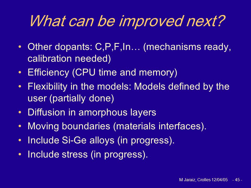 M Jaraiz, Crolles 12/04/05 - 45 - What can be improved next? Other dopants: C,P,F,In… (mechanisms ready, calibration needed) Efficiency (CPU time and