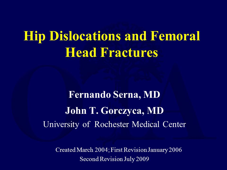 Hip Dislocations and Femoral Head Fractures Fernando Serna, MD John T. Gorczyca, MD University of Rochester Medical Center Created March 2004; First R