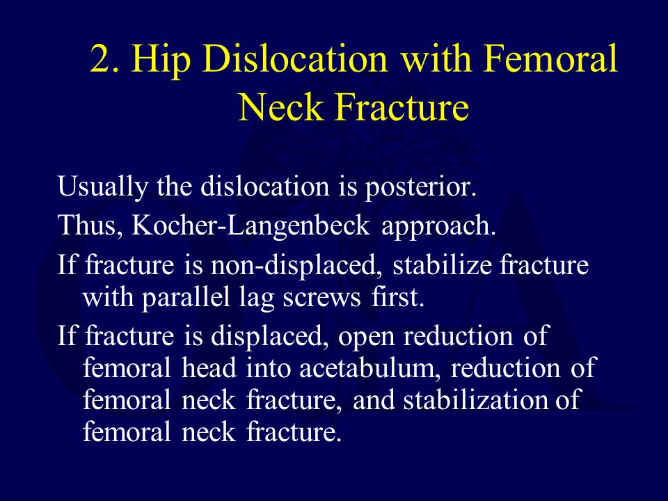 2. Hip Dislocation with Femoral Neck Fracture Usually the dislocation is posterior. Thus, Kocher-Langenbeck approach. If fracture is non-displaced, st