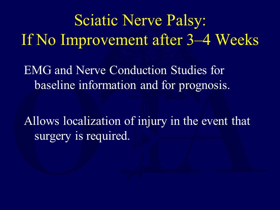 Sciatic Nerve Palsy: If No Improvement after 3–4 Weeks EMG and Nerve Conduction Studies for baseline information and for prognosis. Allows localizatio