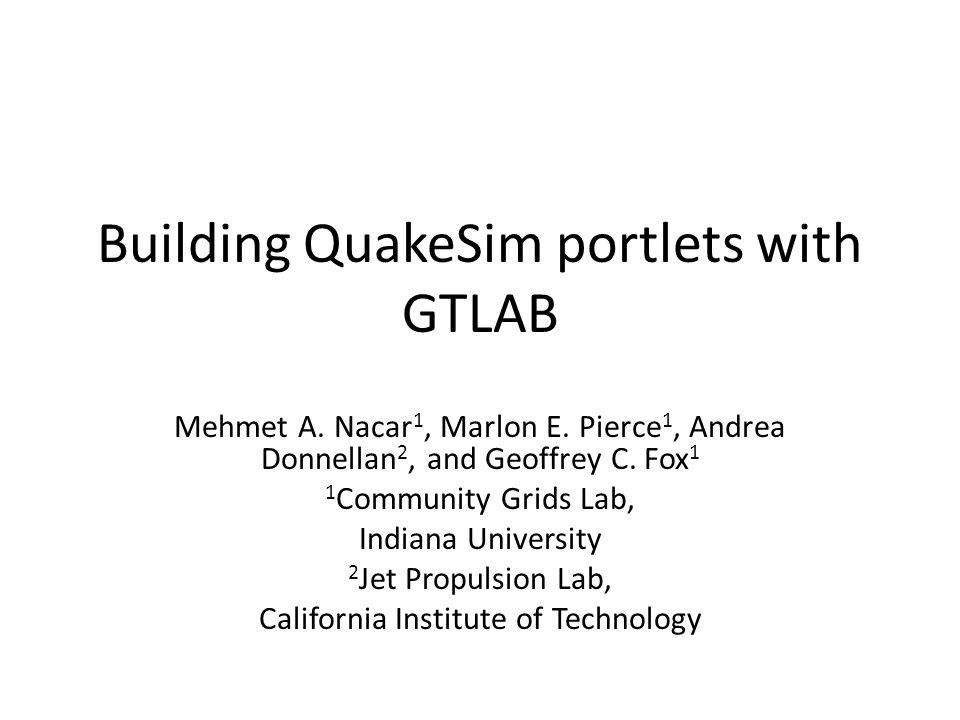 Building QuakeSim portlets with GTLAB Mehmet A. Nacar 1, Marlon E.