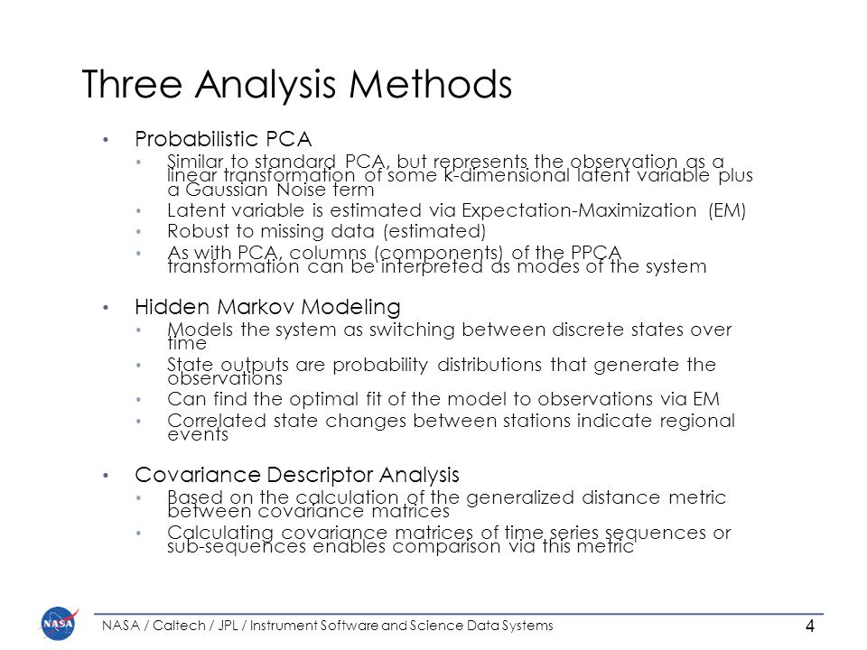 Three Analysis Methods Probabilistic PCA Similar to standard PCA, but represents the observation as a linear transformation of some k-dimensional latent variable plus a Gaussian Noise term Latent variable is estimated via Expectation-Maximization (EM) Robust to missing data (estimated) As with PCA, columns (components) of the PPCA transformation can be interpreted as modes of the system Hidden Markov Modeling Models the system as switching between discrete states over time State outputs are probability distributions that generate the observations Can find the optimal fit of the model to observations via EM Correlated state changes between stations indicate regional events Covariance Descriptor Analysis Based on the calculation of the generalized distance metric between covariance matrices Calculating covariance matrices of time series sequences or sub-sequences enables comparison via this metric NASA / Caltech / JPL / Instrument Software and Science Data Systems 4