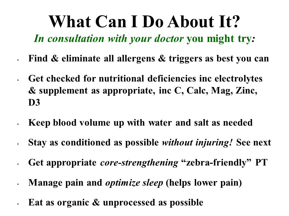 What Can I Do About It? In consultation with your doctor you might try: Find & eliminate all allergens & triggers as best you can Get checked for nutr