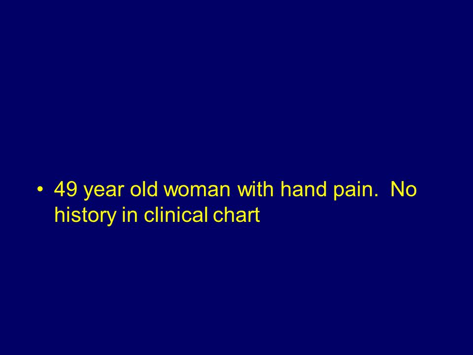 49 year old woman with hand pain. No history in clinical chart