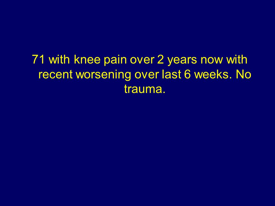 71 with knee pain over 2 years now with recent worsening over last 6 weeks. No trauma.