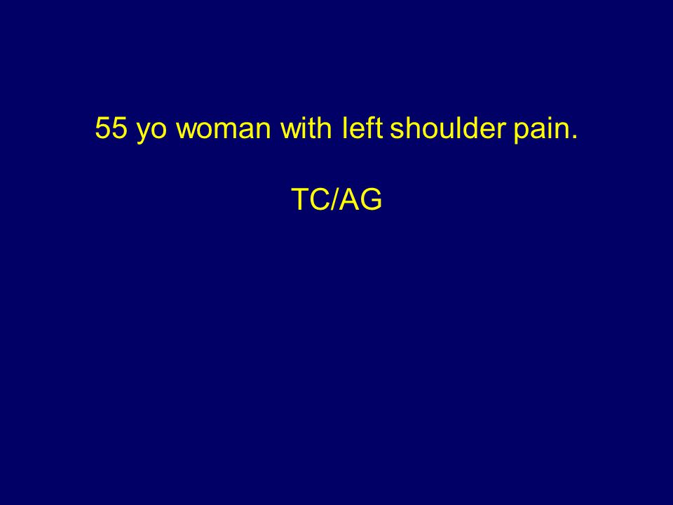 55 yo woman with left shoulder pain. TC/AG