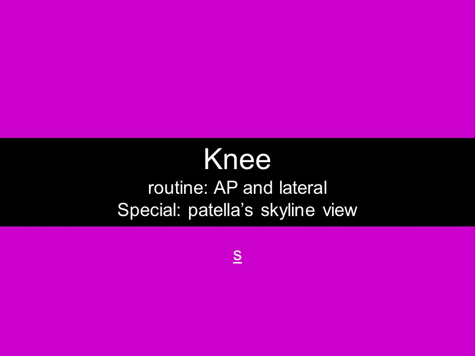 Knee routine: AP and lateral Special: patella's skyline view s