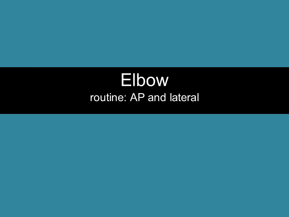 Elbow routine: AP and lateral