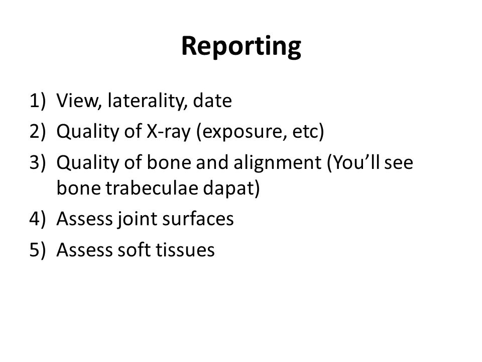 Reporting 1)View, laterality, date 2)Quality of X-ray (exposure, etc) 3)Quality of bone and alignment (You'll see bone trabeculae dapat) 4)Assess join