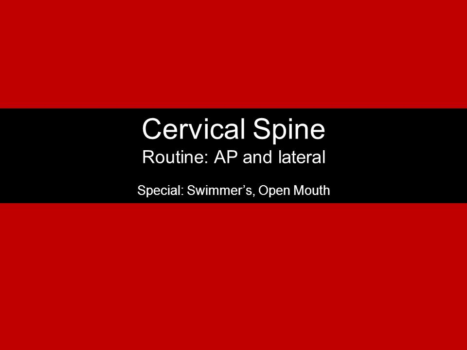 Cervical Spine Routine: AP and lateral Special: Swimmer's, Open Mouth