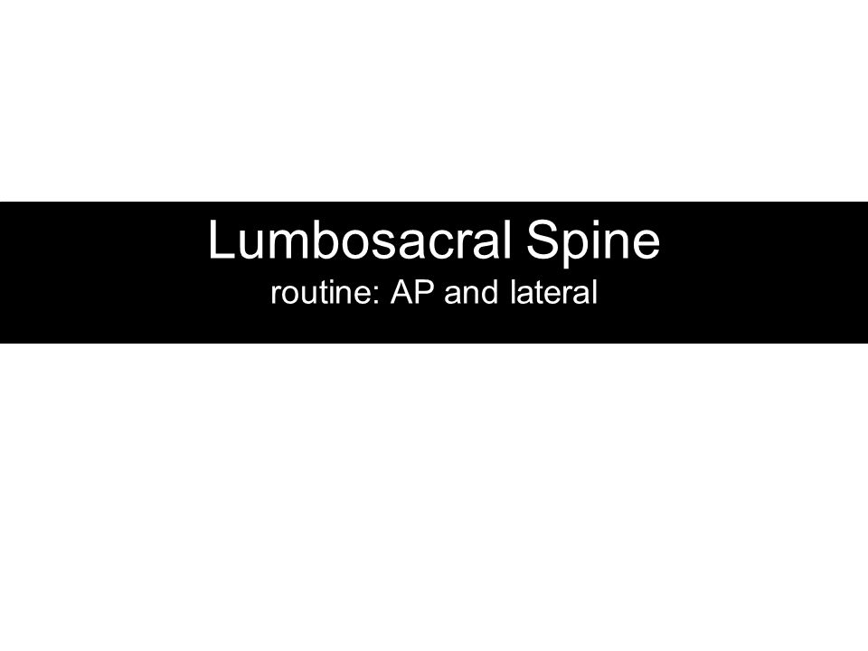 Lumbosacral Spine routine: AP and lateral
