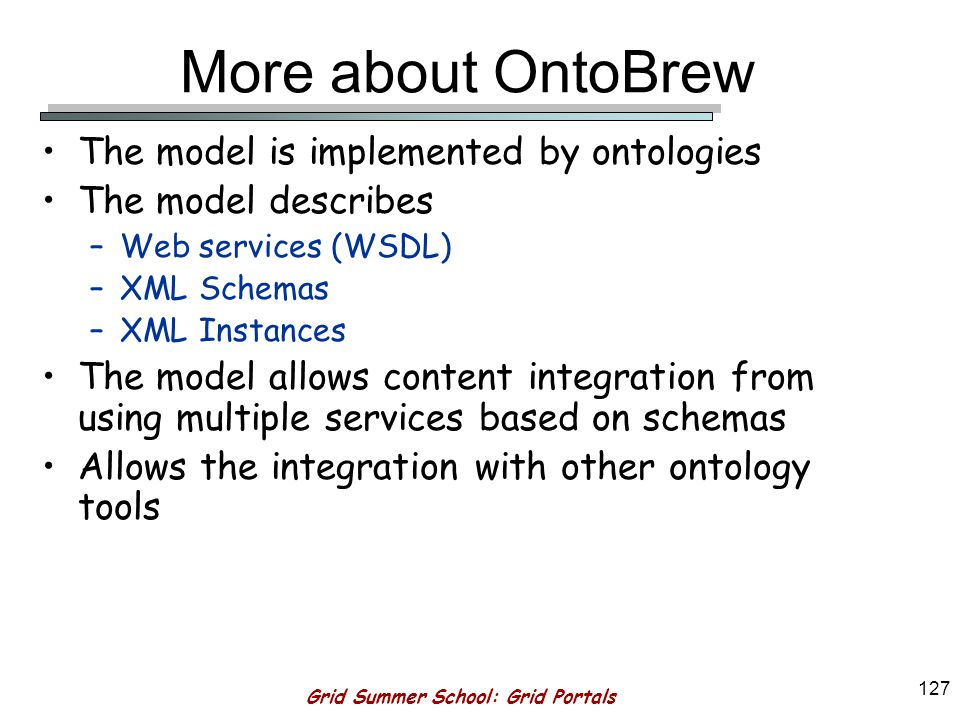 Grid Summer School: Grid Portals 126 Validation Works only with OntoBrew –OntoBrew is an implementation of the Model that uses ontologies The constraints are captured in the KB and a constraint engine is used to validate them Generate XHTML User Input ValidateSubmit