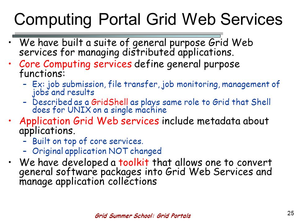 Grid Summer School: Grid Portals 24 More ServoGrid Services Site Independent Services –Context Management for metadata –Batch Generation –Session archiving Services –Data services to access Fault data.