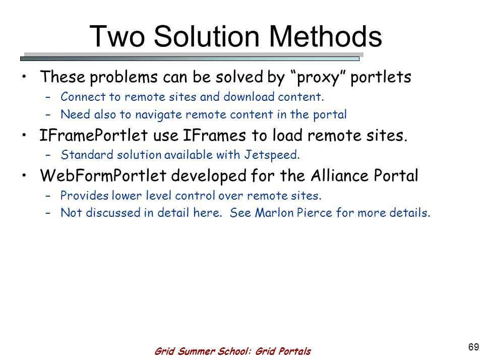 Grid Summer School: Grid Portals 68 Limitations of Local Portlets Typical portlets are created from templates (either JSP or Velocity) that are located on the Portal (Jetspeed) server.