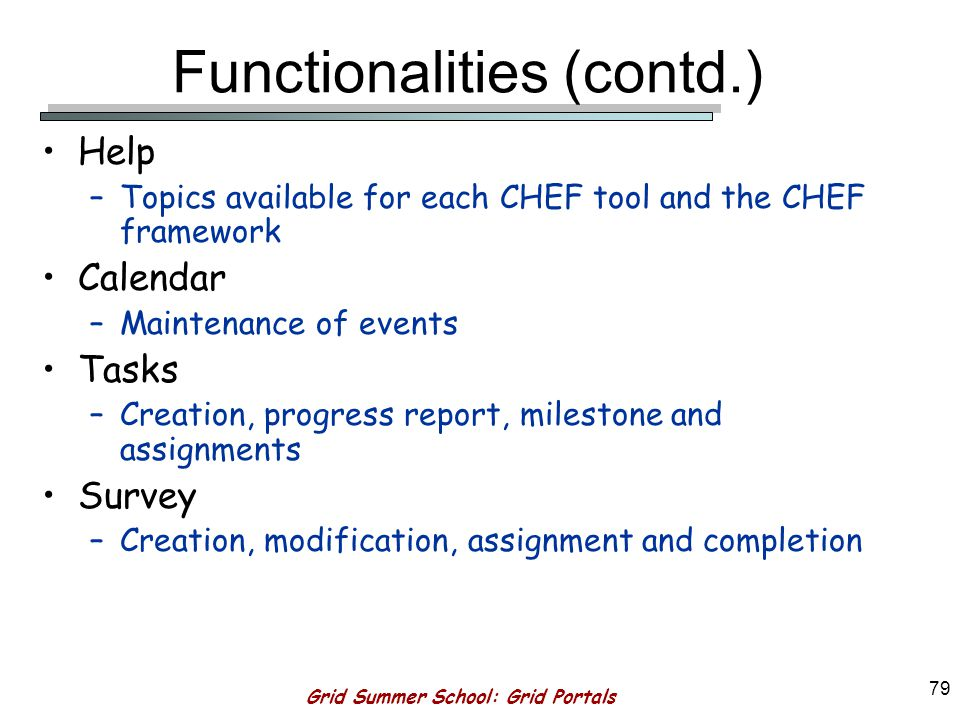 Grid Summer School: Grid Portals 78 Functionalities (contd.) Resource Description –Asserting qualities to resources and relations among different resources.