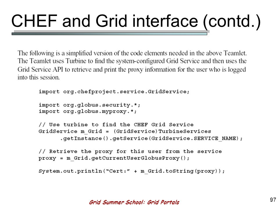 Grid Summer School: Grid Portals 96 CHEF and Grid interface (contd.) To specifically support Teamlets that make use of Grid Services using COG and/or OGSA – provide Grid Service Component –Can be used to retrieve certificate by the teamlet