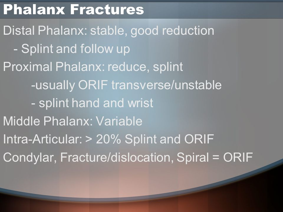 Phalanx Fractures Distal Phalanx: stable, good reduction - Splint and follow up Proximal Phalanx: reduce, splint -usually ORIF transverse/unstable - splint hand and wrist Middle Phalanx: Variable Intra-Articular: > 20% Splint and ORIF Condylar, Fracture/dislocation, Spiral = ORIF