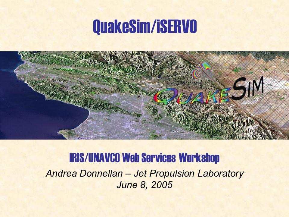 IRIS/UNAVCO Web Services Workshop Andrea Donnellan – Jet Propulsion Laboratory June 8, 2005 QuakeSim/iSERVO