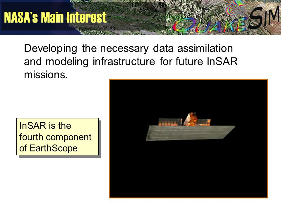 NASA's Main Interest Developing the necessary data assimilation and modeling infrastructure for future InSAR missions. InSAR is the fourth component o