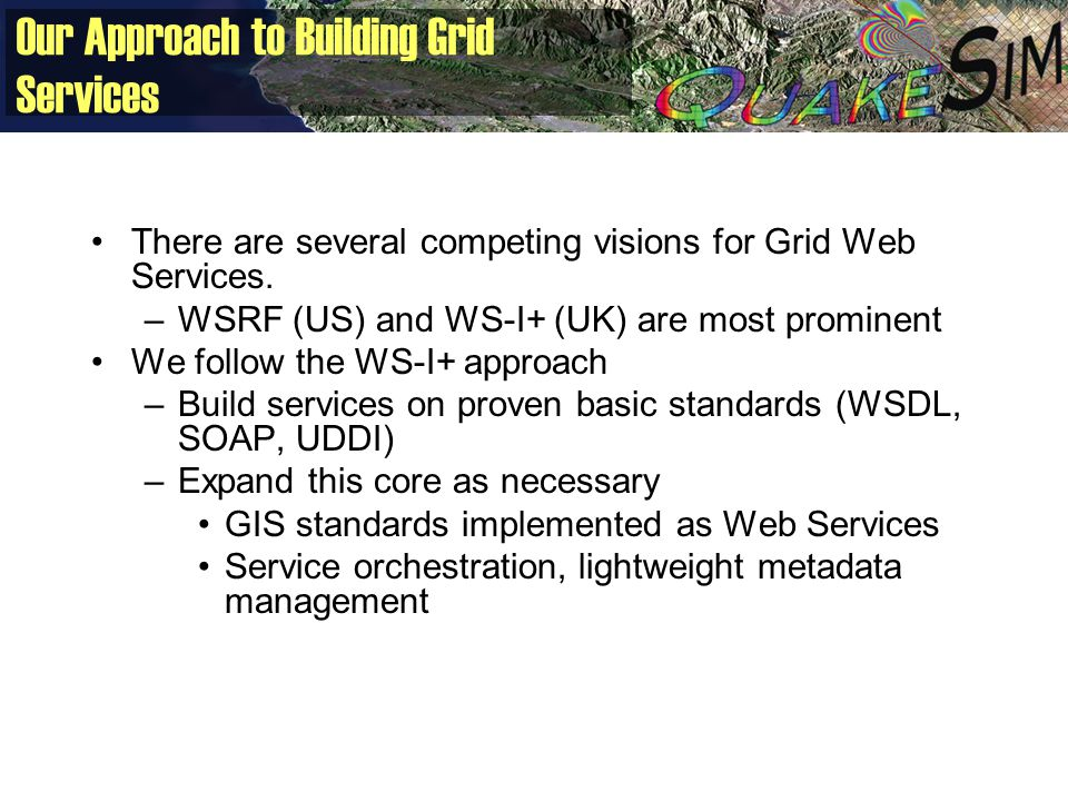 Our Approach to Building Grid Services There are several competing visions for Grid Web Services. –WSRF (US) and WS-I+ (UK) are most prominent We foll