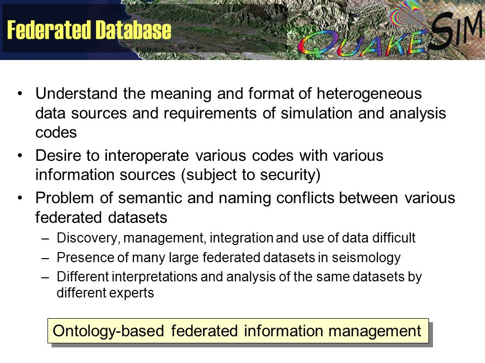 Federated Database Understand the meaning and format of heterogeneous data sources and requirements of simulation and analysis codes Desire to interop