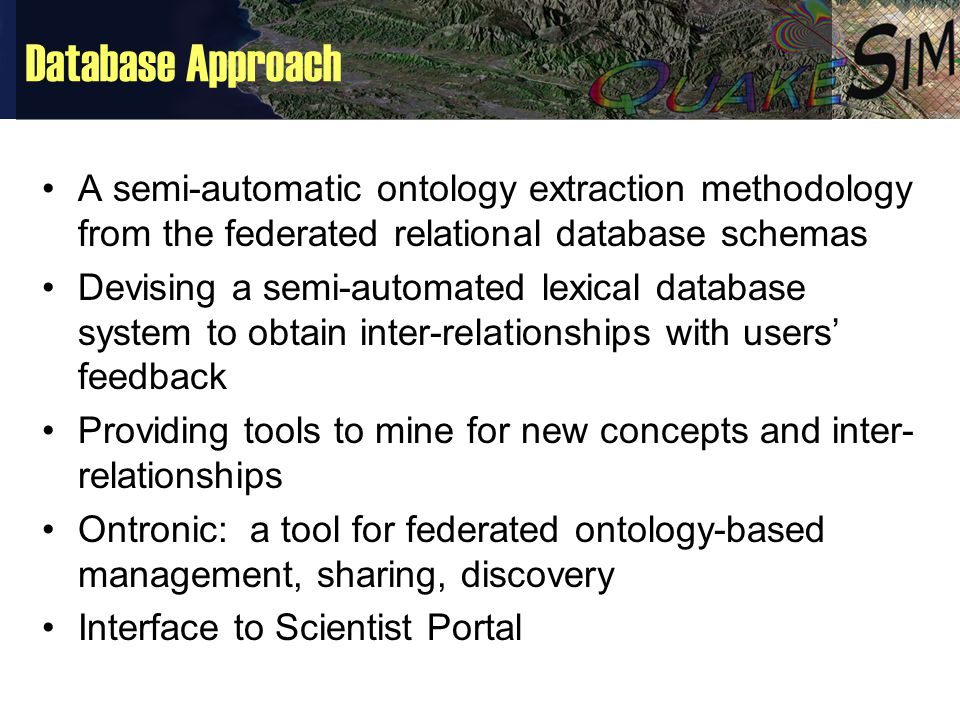 Database Approach A semi-automatic ontology extraction methodology from the federated relational database schemas Devising a semi-automated lexical database system to obtain inter-relationships with users' feedback Providing tools to mine for new concepts and inter- relationships Ontronic: a tool for federated ontology-based management, sharing, discovery Interface to Scientist Portal