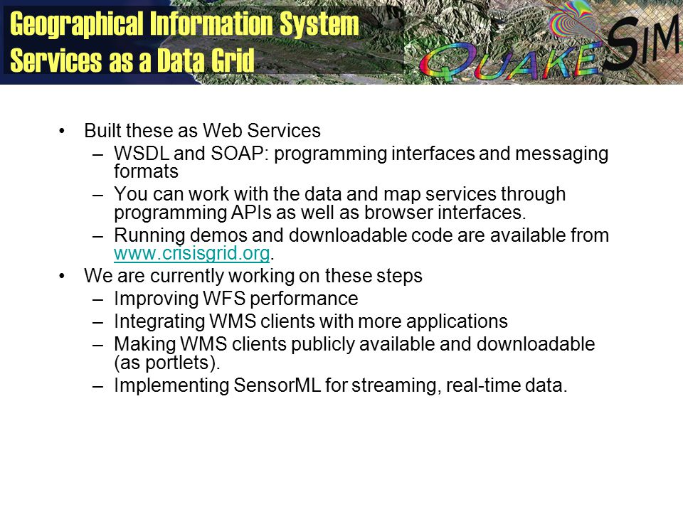 Geographical Information System Services as a Data Grid Built these as Web Services –WSDL and SOAP: programming interfaces and messaging formats –You can work with the data and map services through programming APIs as well as browser interfaces.
