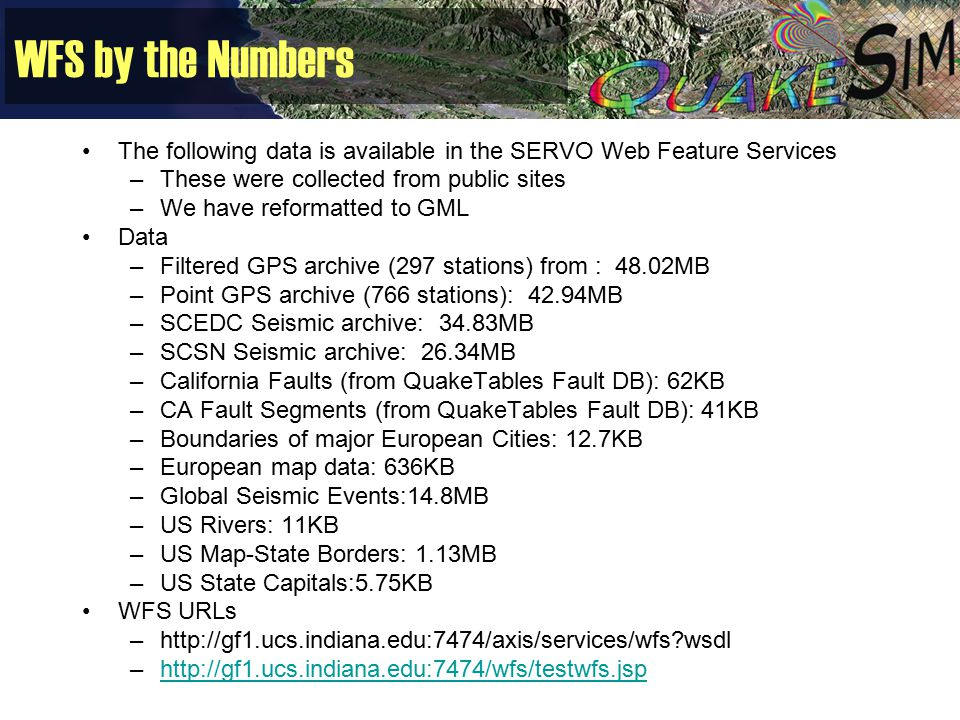 WFS by the Numbers The following data is available in the SERVO Web Feature Services –These were collected from public sites –We have reformatted to GML Data –Filtered GPS archive (297 stations) from : 48.02MB –Point GPS archive (766 stations): 42.94MB –SCEDC Seismic archive: 34.83MB –SCSN Seismic archive: 26.34MB –California Faults (from QuakeTables Fault DB): 62KB –CA Fault Segments (from QuakeTables Fault DB): 41KB –Boundaries of major European Cities: 12.7KB –European map data: 636KB –Global Seismic Events:14.8MB –US Rivers: 11KB –US Map-State Borders: 1.13MB –US State Capitals:5.75KB WFS URLs –http://gf1.ucs.indiana.edu:7474/axis/services/wfs?wsdl –http://gf1.ucs.indiana.edu:7474/wfs/testwfs.jsphttp://gf1.ucs.indiana.edu:7474/wfs/testwfs.jsp