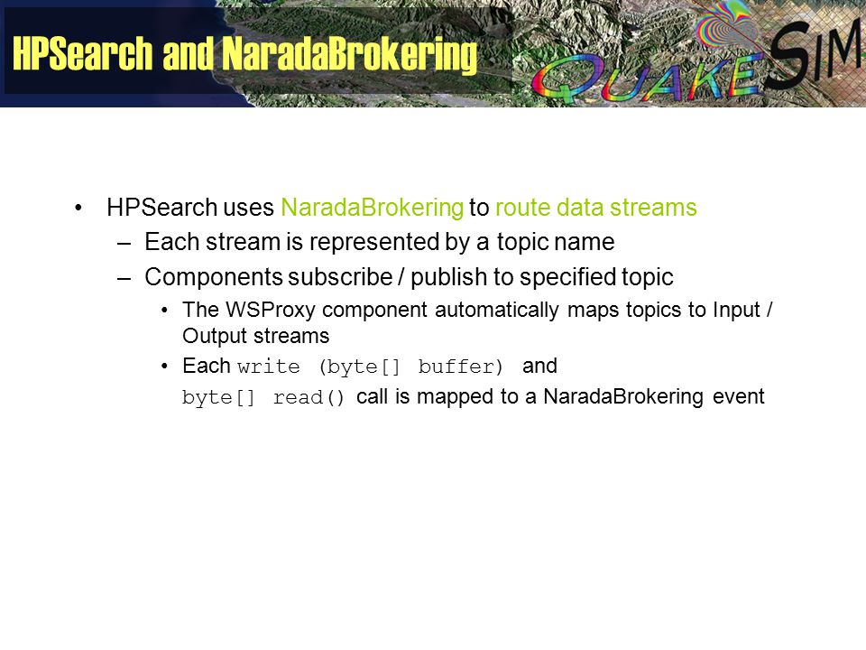 HPSearch and NaradaBrokering HPSearch uses NaradaBrokering to route data streams –Each stream is represented by a topic name –Components subscribe / publish to specified topic The WSProxy component automatically maps topics to Input / Output streams Each write (byte[] buffer) and byte[] read() call is mapped to a NaradaBrokering event