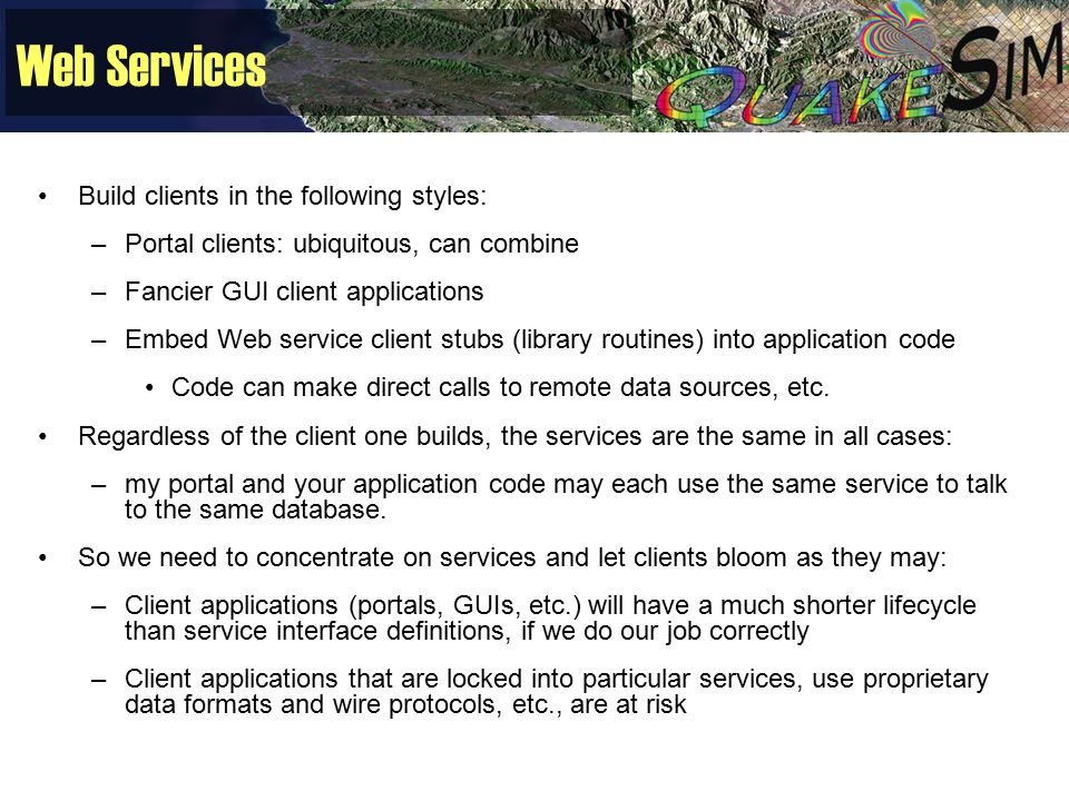 Web Services Build clients in the following styles: –Portal clients: ubiquitous, can combine –Fancier GUI client applications –Embed Web service client stubs (library routines) into application code Code can make direct calls to remote data sources, etc.