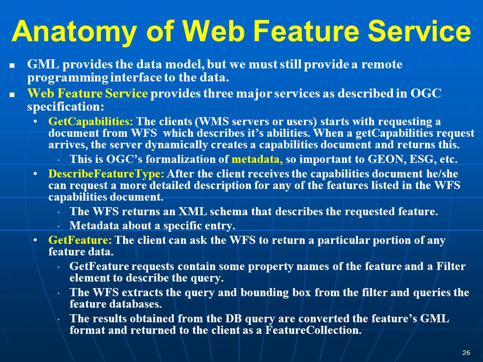 26 Anatomy of Web Feature Service GML provides the data model, but we must still provide a remote programming interface to the data. Web Feature Servi