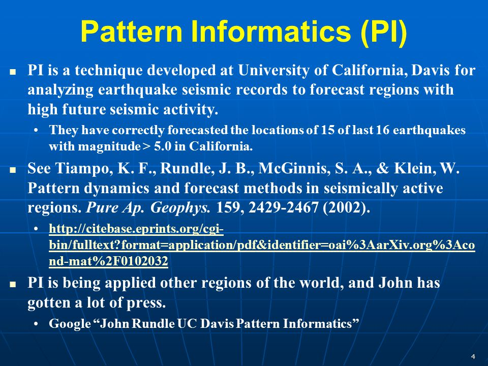 4 Pattern Informatics (PI) PI is a technique developed at University of California, Davis for analyzing earthquake seismic records to forecast regions