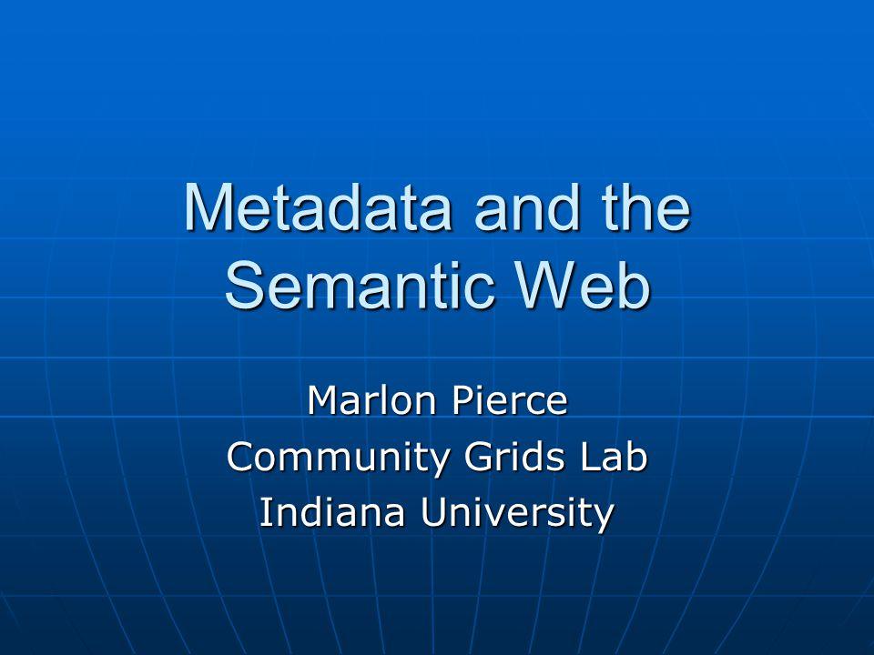 Metadata and the Semantic Web Marlon Pierce Community Grids Lab Indiana University